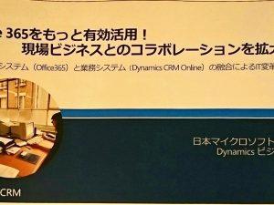 Office 365 をもっと有効活用!現場Businessとのコラボレーションを拡大 情報システム(Office365)と業務システム(DynamicCRMOnline)の融合によるIT変革 に参加しました